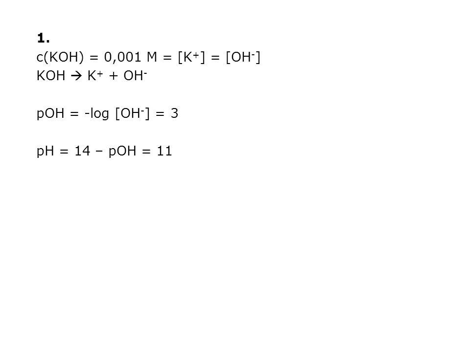 1. c(KOH) = 0,001 M = [K+] = [OH-] KOH  K+ + OH- pOH = -log [OH-] = 3 pH = 14 – pOH = 11